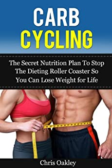 Carb Cycling: The Secret Nutrition Plan To Stop The Diet Roller Coaster So You Can Lose Weight For Life (Carb Cycling Secrets Book 1) by [Oakley, Chris]