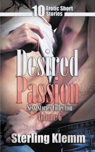 Desired Passion: 10 Erotic Short Stories (Sexy Stories Collection) (Volume 6)