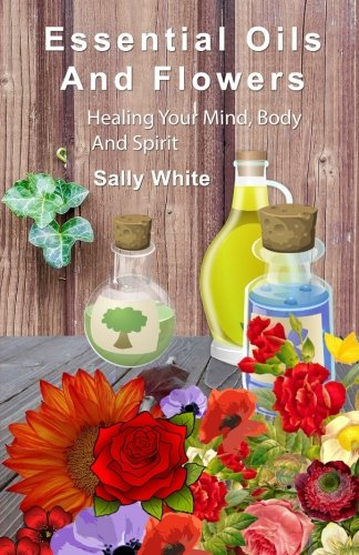 Essential Oils And Flowers: Healing Your Mind, Body And Spiri