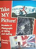 Take My Picture ! : Memoirs and Photographs of Skiing and Sailing, Crossley, Dorothy I., 0970832443