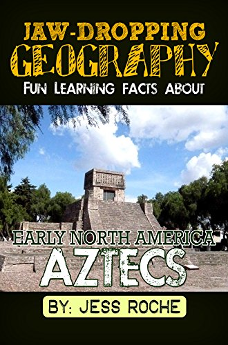Jaw-Dropping Geography: Early North America: Fun Learning Facts About Aztecs: Illustrated Fun Learning For Kids by [Roche, Jess]