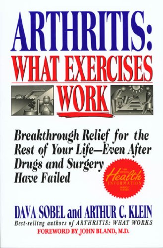Arthritis: What Exercises Work: Breakthrough Relief for the Rest of Your Life, Even After Drugs and Surgery Have -