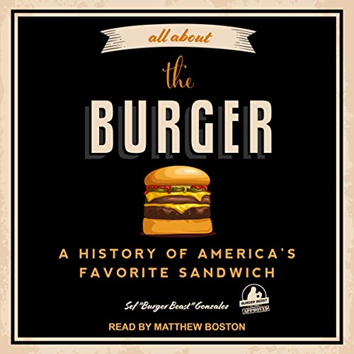 "All About the Burger: A History of America's Favorite Sandwich by Sef ""Burger Beast"" Gonzalez, George Motz - foreword"