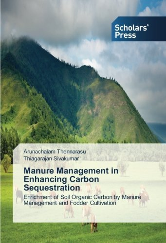 Manure Management in Enhancing Carbon Sequestration: Enrichment of Soil Organic Carbon by Manure Management and Fodder Cultivation by Arunachalam Thennarasu (2014-04-10)