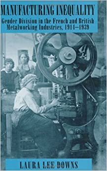 Manufacturing Inequality: Gender Division in the French and British Metalworking Industries, 1914-1939 (WILDER HOUSE SERIES IN POLITICS, HISTORY, AND CULTURE)