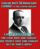 Edgar Rice Burroughs Combo #1: The Caspak Trilogy - Large Print Edition: The Land That Time Forgot/The People That Time Forgot/Out of Time's Abyss