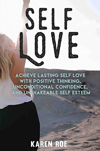 Self Love: Achieve Lasting Self Love with Positive Thinking, Unconditional Confidence, and Unshakeable Self Esteem