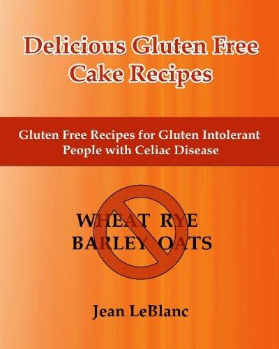 Delicious Gluten Free Cake Recipes: Gluten Free Recipes for Gluten Intolerant People with Celiac Sprue Disease by Jean LeBlanc