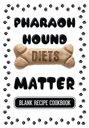 Pharaoh Hound Diets Matter: Recipes For Healthy Dog Treats, Blank Recipe Cookbook, 7 x 10, 100 Blank Recipe Pages