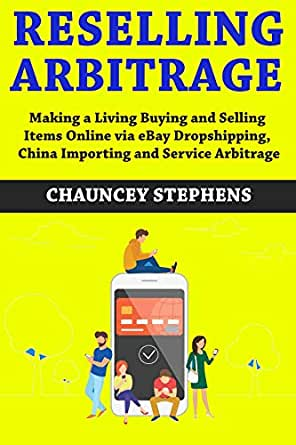 Amazon Com Reselling Arbitrage Buy And Sell 2018 2019 Making A Living Buying And Selling Items Online Via Ebay Dropshipping China Importing And Service Arbitrage Ebook Stephens Chauncey Kindle Store