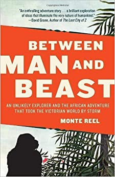 Between Man and Beast: An Unlikely Explorer and the African Adventure that Took the Victorian World by Storm by Monte Reel (2013-12-03)