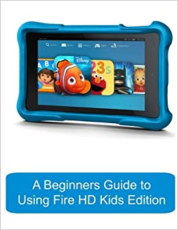 A Beginners Guide to Using Kindle Fire HD Kids Edition: A Fire HD Kids Edition Guide for Parents