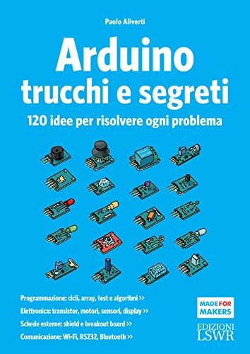 Arduino trucchi e segreti: 120 idee per risolvere ogni problema (Italian Edition) by