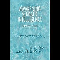 Awakening Somatic Intelligence: Understanding, Learning & Practicing the Alexander Technique, Feldenkrais Method & Hatha Yoga