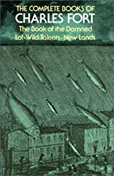 The Complete Books of Charles Fort : The Books of the Damned - New Lands - LO ! - Wild Talents
