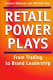 Retail Power Plays : From Trading to Brand Leadership - Strategies for Building Retail Brand Value, Wileman, Andrew and Jary, Michael, 0814793312
