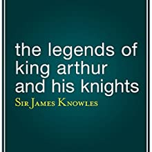 The Legends of King Arthur and His Knights Audiobook by James Knowles Narrated by Eric Brooks