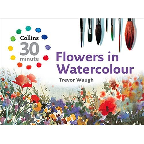Flowers in Watercolour (Collins 30-Minute Painting) (Collins 30-Minute Painting Series)