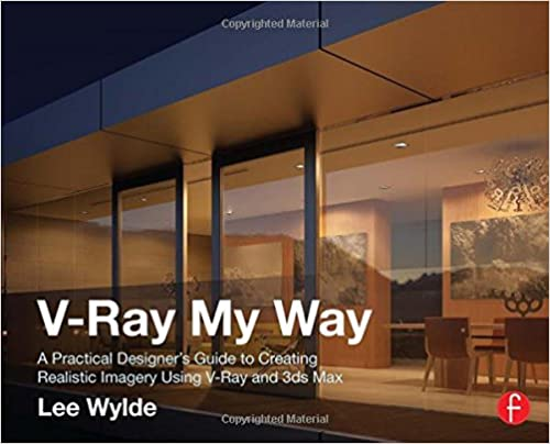 Amazon Com V Ray My Way A Practical Designer S Guide To Creating Realistic Imagery Using V Ray 3ds Max 9780415709637 Wylde Lee Books