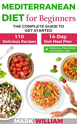 Mediterranean Diet For Beginners: The Complete Guide to Get Started With The Top 10 Tips to Success + 110 Delicious Recipes and 14 - Day Diet Meal Plan: Includes Essential Principles for Weight Loss by Mark William