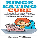 Binge Eating Cure: How to Overcome Binge Eating Permanently | Barbara Williams