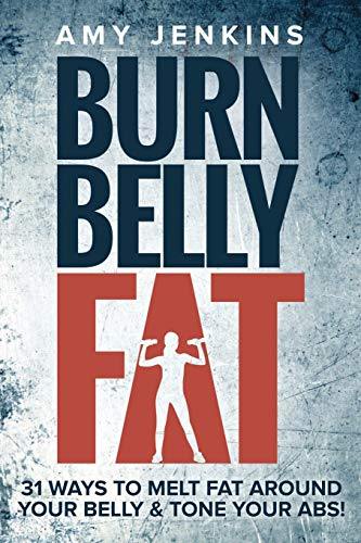 Burn Belly Fat: 31 Ways to Melt Fat Around Your Belly & Tone Your Abs!