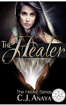 The Healer: A Young Adult Romantic Fantasy (The Healer Series Book 1) by [Anaya, C. J.]