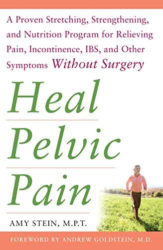 Heal Pelvic Pain: The Proven Stretching, Strengthening, and Nutrition Program for Relieving Pain, Incontinence, I.B.S, and Other Symptoms Without Surgery