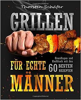 Grillen Für Echte Männer Grundlagen Und Kochbuch Mit Den 60 Besten