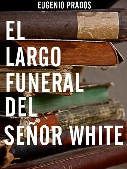 El largo funeral del señor White (Spanish Edition) by [Prados, Eugenio]