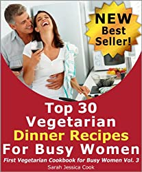 Top 30 Amazing Vegetarian Dinner Recipes for Busy Women: Impress Your Loved One (First Vegetarian Recipes Cookbook for Busy Women)