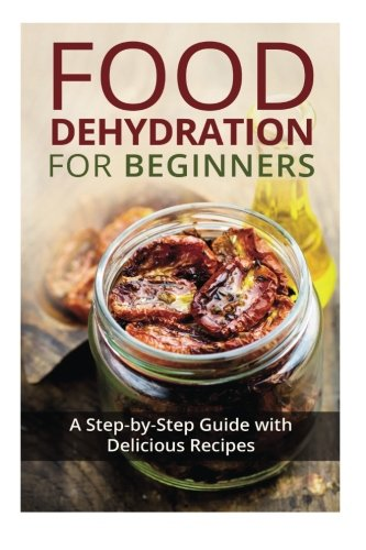 R.E.A.D Food Dehydration for Beginners: A Step-by-Step Guide with Delicious Recipes<br />PDF