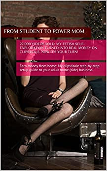 22,000 videos sold: my fetish self-exploration turned into Real Money on Clips4Sale. Now it's your turn!: Earn money from home: My clips4sale step-by-step setup guide to your adult home business by [Just, Sinna]