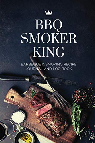 BBQ Smoker King Barbeque & Smoking Recipe Journal and Log Book: BBQ Smoker Recipe Journal Notebook Grill Prep Notes Sauces & Rubs, Smoker Time Log & ... or Beginner | 120 pages | 6x9 Carry Size