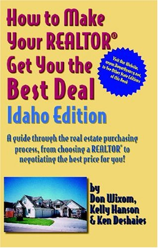 How to Make Your Realtor Get You the Best Deal, Idaho Edition: A Guide Through the Real Estate Purchasing Process, from Choosing a Realtor to Negotiat