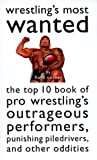 Wrestlings Most Wanted : The Top 10 Book of Pro Wrestlings Outrageous Performers, Punishing Piledrivers, and Other Oddities