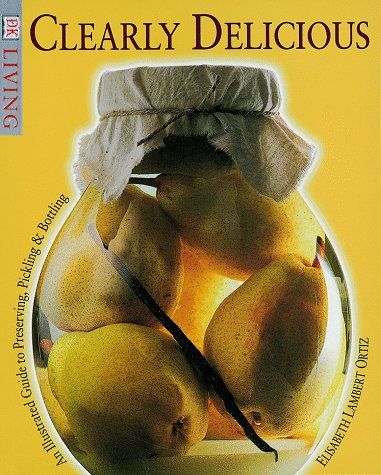 Clearly Delicious: An Illustrated Guide to Preserving, Pickling, & Bottling