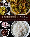 Cambodian Cooking: Discover a Different Style of Southeast Asian Cooking Straight from Cambodia