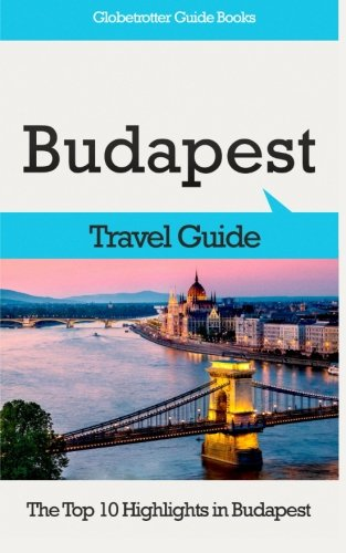 Budapest Travel Guide: The Top 10 Highlights in Budapest