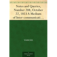 Notes and Queries, Number 208, October 22, 1853 A Medium of Inter-communication for Literary Men, Artists,Antiquaries, Genealogists, etc