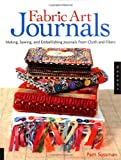 Fabric Art Journals: Making, Sewing, And Embellishing Journals From Cloth And Fibers (Quarry Book)
