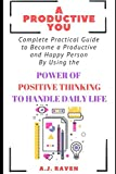 A Productive You: Complete Guide to Become a Productive and Happy Person By Using The Power Of Positive Thinking To Handle Daily Life