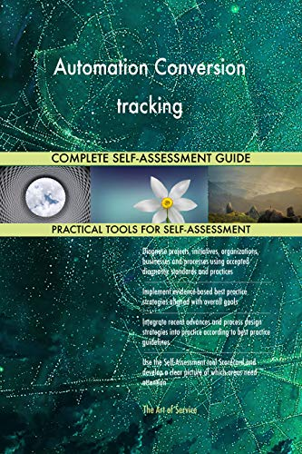 (Automation Conversion tracking All-Inclusive Self-Assessment - More than 720 Success Criteria, Instant Visual Insights, Comprehensive Spreadsheet Dashboard, Auto-Prioritized for Quick Results)