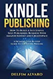 KINDLE PUBLISHING: How To Build A Successful Self-Publishing Business With Amazon Kindle and Createspace. A Detailed, Step-By-Step Guide To The Entire Process (Kindle Publishing Series) (Volume 1)