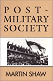 Post-Military Society : Militarism, Demilitarization and War at the End of the Twentieth Century, Shaw, Martin, 0877229406