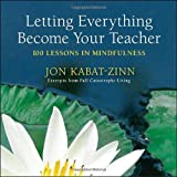 "Yes, there actually is a way to let everything become your teacher, to let life itself, and everything that unfolds within it, the ""full catastrophe"" of the human condition in the words of Zorba the Greek, shape your ongoing development and m..."