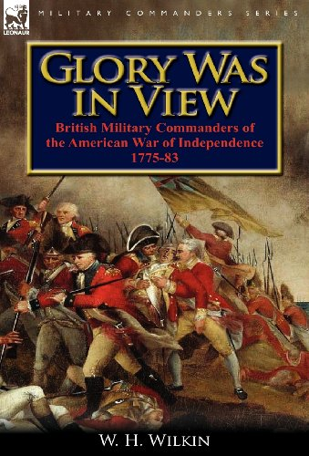 Glory Was in View: British Military Commanders of the American War of Independence 1775-83