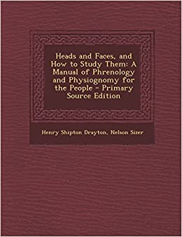 Heads and Faces, and How to Study Them: A Manual of Phrenology and Physiognomy for the People - Primary Source Edition