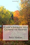 A Life's Journey to a Glimpse of Heaven, Betty Homan, 1467959588