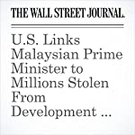 U.S. Links Malaysian Prime Minister to Millions Stolen From Development Fund | Bradley Hope,Tom Wright